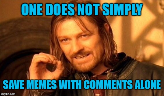 One Does Not Simply Meme | ONE DOES NOT SIMPLY SAVE MEMES WITH COMMENTS ALONE | image tagged in memes,one does not simply | made w/ Imgflip meme maker
