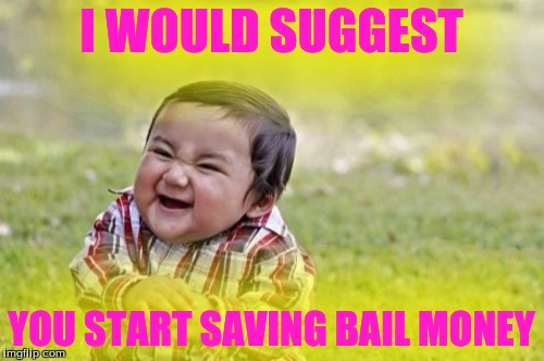 Evil Toddler Meme | I WOULD SUGGEST YOU START SAVING BAIL MONEY | image tagged in memes,evil toddler | made w/ Imgflip meme maker