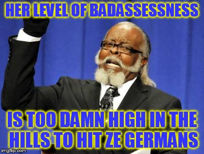Too Damn High Meme | HER LEVEL OF BADASSESSNESS IS TOO DAMN HIGH IN THE HILLS TO HIT ZE GERMANS | image tagged in memes,too damn high | made w/ Imgflip meme maker
