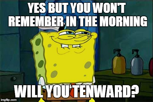 Dont You Squidward Meme | YES BUT YOU WON'T REMEMBER IN THE MORNING WILL YOU TENWARD? | image tagged in memes,dont you squidward | made w/ Imgflip meme maker