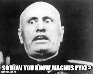 SO HOW YOU KNOW MAGNUS PYKE? | made w/ Imgflip meme maker