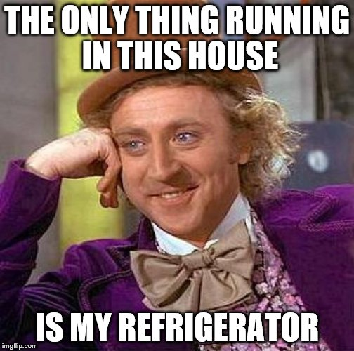 Creepy Condescending Wonka Meme | THE ONLY THING RUNNING IN THIS HOUSE IS MY REFRIGERATOR | image tagged in memes,creepy condescending wonka | made w/ Imgflip meme maker