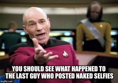 Picard Wtf Meme | YOU SHOULD SEE WHAT HAPPENED TO THE LAST GUY WHO POSTED NAKED SELFIES | image tagged in memes,picard wtf | made w/ Imgflip meme maker