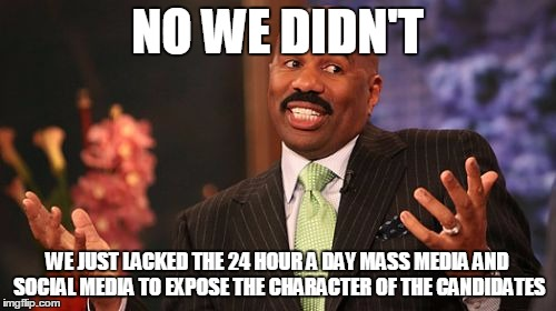 Steve Harvey Meme | NO WE DIDN'T WE JUST LACKED THE 24 HOUR A DAY MASS MEDIA AND SOCIAL MEDIA TO EXPOSE THE CHARACTER OF THE CANDIDATES | image tagged in memes,steve harvey | made w/ Imgflip meme maker
