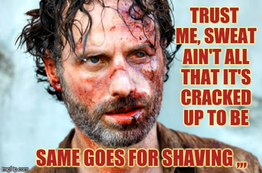 TRUST ME, SWEAT AIN'T ALL THAT IT'S CRACKED UP TO BE SAME GOES FOR SHAVING ,,, | made w/ Imgflip meme maker