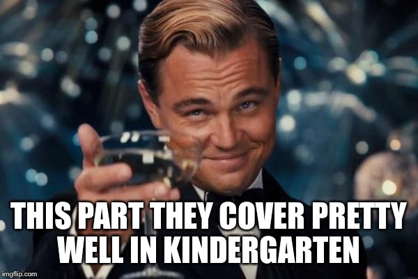 Leonardo Dicaprio Cheers Meme | THIS PART THEY COVER PRETTY WELL IN KINDERGARTEN | image tagged in memes,leonardo dicaprio cheers | made w/ Imgflip meme maker