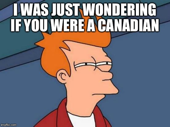 Futurama Fry Meme | I WAS JUST WONDERING IF YOU WERE A CANADIAN | image tagged in memes,futurama fry | made w/ Imgflip meme maker