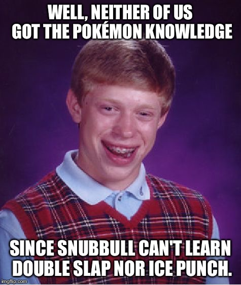 Bad Luck Brian Meme | WELL, NEITHER OF US GOT THE POKÉMON KNOWLEDGE SINCE SNUBBULL CAN'T LEARN DOUBLE SLAP NOR ICE PUNCH. | image tagged in memes,bad luck brian | made w/ Imgflip meme maker