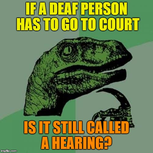 If a deaf person goes to court | IF A DEAF PERSON HAS TO GO TO COURT IS IT STILL CALLED A HEARING? | image tagged in memes,philosoraptor,funny,court,deaf,hearing | made w/ Imgflip meme maker