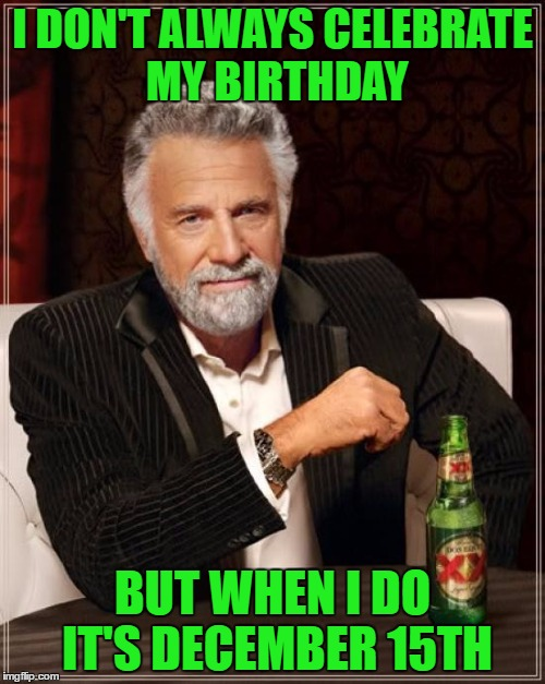 Today I am as old as I've ever been, and as young as I'll ever be. | I DON'T ALWAYS CELEBRATE MY BIRTHDAY BUT WHEN I DO IT'S DECEMBER 15TH | image tagged in memes,the most interesting man in the world | made w/ Imgflip meme maker