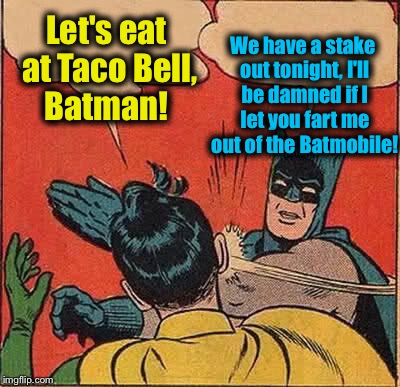 Batman Slapping Robin Meme | Let's eat at Taco Bell, Batman! We have a stake out tonight, I'll be damned if I let you fart me out of the Batmobile! | image tagged in memes,batman slapping robin,evilmandoevil,fart,funny | made w/ Imgflip meme maker