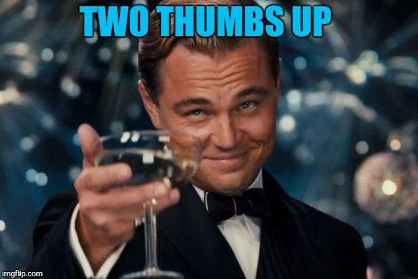 Leonardo Dicaprio Cheers Meme | TWO THUMBS UP | image tagged in memes,leonardo dicaprio cheers | made w/ Imgflip meme maker