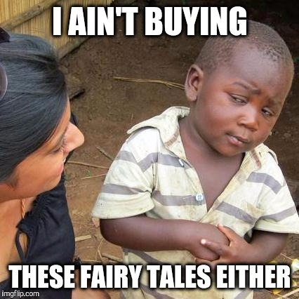 Third World Skeptical Kid Meme | I AIN'T BUYING THESE FAIRY TALES EITHER | image tagged in memes,third world skeptical kid | made w/ Imgflip meme maker