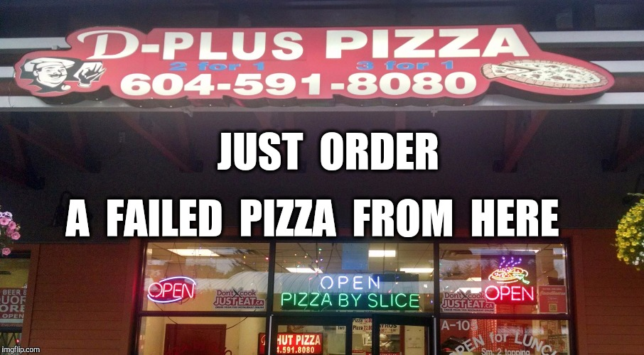 D Plus Pizza | JUST  ORDER A  FAILED  PIZZA  FROM  HERE | image tagged in d plus pizza | made w/ Imgflip meme maker