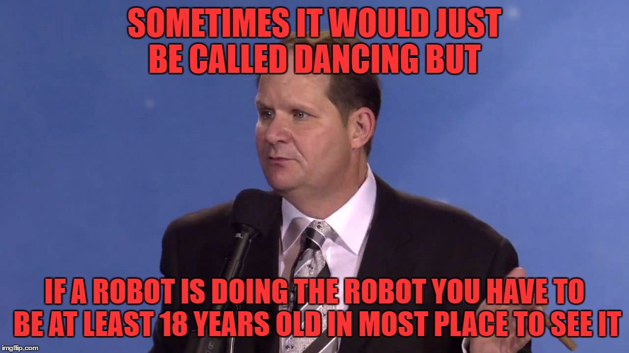 dealing with a heckler | SOMETIMES IT WOULD JUST BE CALLED DANCING BUT IF A ROBOT IS DOING THE ROBOT YOU HAVE TO BE AT LEAST 18 YEARS OLD IN MOST PLACE TO SEE IT | image tagged in dealing with a heckler | made w/ Imgflip meme maker