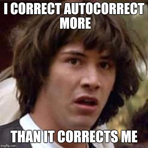 Conspiracy Keanu Meme | I CORRECT AUTOCORRECT MORE THAN IT CORRECTS ME | image tagged in memes,conspiracy keanu | made w/ Imgflip meme maker