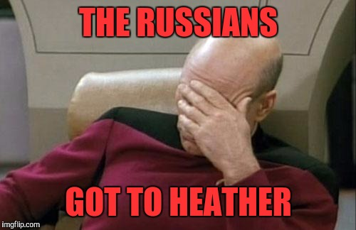 Captain Picard Facepalm Meme | THE RUSSIANS GOT TO HEATHER | image tagged in memes,captain picard facepalm | made w/ Imgflip meme maker