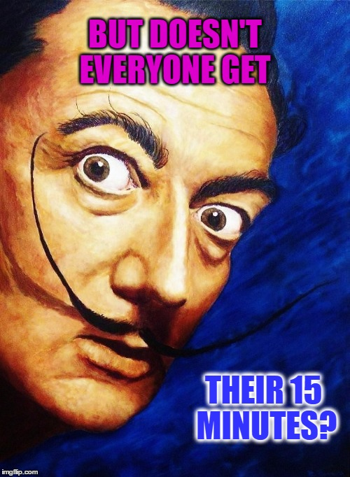 Comment Post | BUT DOESN'T EVERYONE GET THEIR 15 MINUTES? | image tagged in salvador dali | made w/ Imgflip meme maker