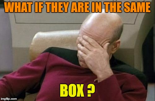 Captain Picard Facepalm Meme | WHAT IF THEY ARE IN THE SAME BOX ? | image tagged in memes,captain picard facepalm | made w/ Imgflip meme maker