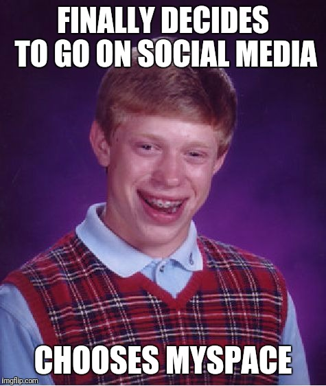 Bad Luck Brian | FINALLY DECIDES TO GO ON SOCIAL MEDIA CHOOSES MYSPACE | image tagged in memes,bad luck brian | made w/ Imgflip meme maker
