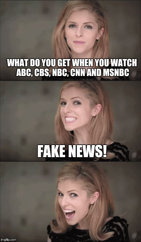 Bad Pun Anna Kendrick Meme | WHAT DO YOU GET WHEN YOU WATCH ABC, CBS, NBC, CNN AND MSNBC FAKE NEWS! | image tagged in memes,bad pun anna kendrick | made w/ Imgflip meme maker