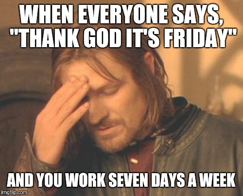 "Frustrated Boromir |  WHEN EVERYONE SAYS, ""THANK GOD IT'S FRIDAY""; AND YOU WORK SEVEN DAYS A WEEK 