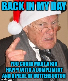 Back in my day Scrooge | BACK IN MY DAY YOU COULD MAKE A KID HAPPY WITH A COMPLIMENT AND A PIECE OF BUTTERSCOTCH | image tagged in back in my day scrooge | made w/ Imgflip meme maker