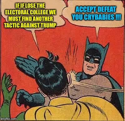 Batman Slapping Robin Meme | IF IF LOSE THE ELECTORAL COLLEGE WE MUST FIND ANOTHER TACTIC AGAINST TRUMP ACCEPT DEFEAT YOU CRYBABIES !!! | image tagged in memes,batman slapping robin | made w/ Imgflip meme maker