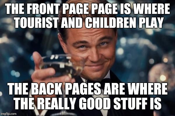 Leonardo Dicaprio Cheers Meme | THE FRONT PAGE PAGE IS WHERE TOURIST AND CHILDREN PLAY THE BACK PAGES ARE WHERE THE REALLY GOOD STUFF IS | image tagged in memes,leonardo dicaprio cheers | made w/ Imgflip meme maker