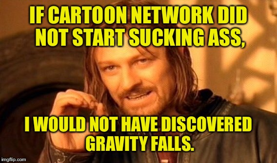 One Does Not Simply Meme | IF CARTOON NETWORK DID NOT START SUCKING ASS, I WOULD NOT HAVE DISCOVERED GRAVITY FALLS. | image tagged in memes,one does not simply | made w/ Imgflip meme maker