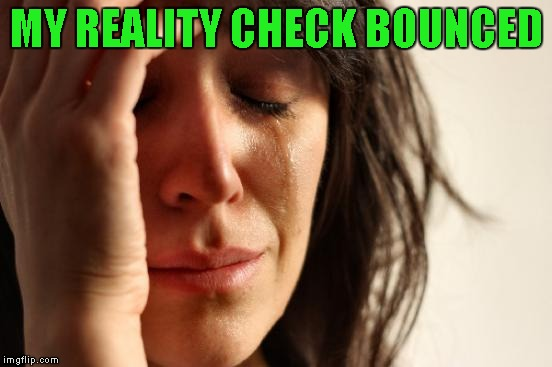 First World Problems Meme | MY REALITY CHECK BOUNCED | image tagged in memes,first world problems | made w/ Imgflip meme maker