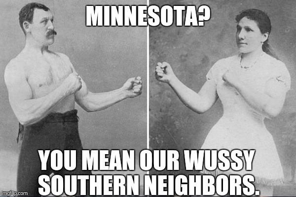 MINNESOTA? YOU MEAN OUR WUSSY SOUTHERN NEIGHBORS. | made w/ Imgflip meme maker