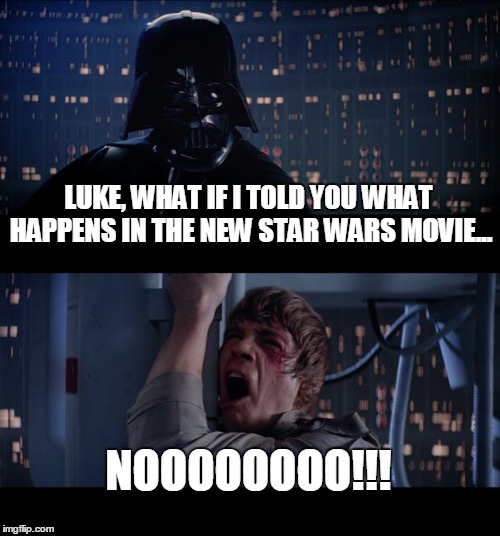 When someone threatens to spoil a movie... | LUKE, WHAT IF I TOLD YOU WHAT HAPPENS IN THE NEW STAR WARS MOVIE... NOOOOOOOO!!! | image tagged in memes,star wars no,spoilers | made w/ Imgflip meme maker