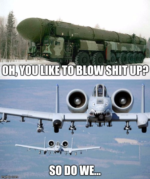 did someone say: blow up? | OH, YOU LIKE TO BLOW SHIT UP? SO DO WE... | image tagged in fighter jet,america,memes | made w/ Imgflip meme maker