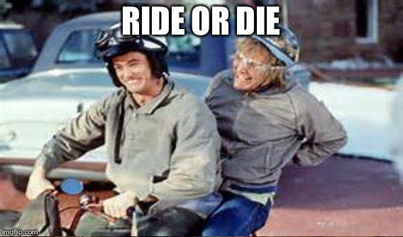 RIDE OR DIE | made w/ Imgflip meme maker