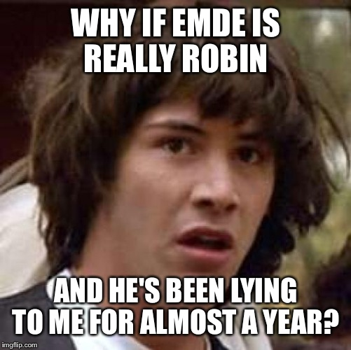 Conspiracy Keanu Meme | WHY IF EMDE IS REALLY ROBIN AND HE'S BEEN LYING TO ME FOR ALMOST A YEAR? | image tagged in memes,conspiracy keanu | made w/ Imgflip meme maker