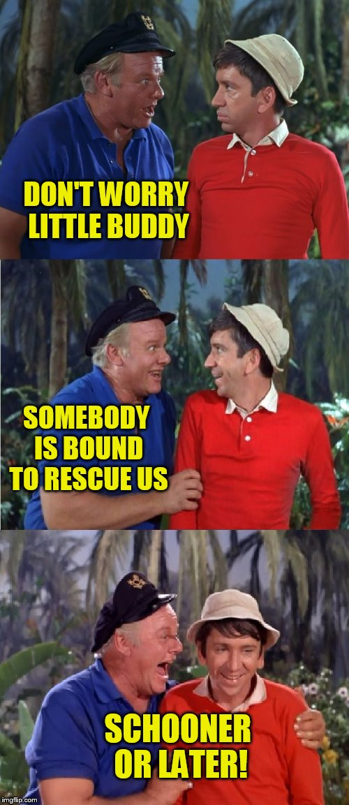 Gilligan Bad Pun | DON'T WORRY LITTLE BUDDY SCHOONER OR LATER! SOMEBODY IS BOUND TO RESCUE US | image tagged in gilligan bad pun | made w/ Imgflip meme maker