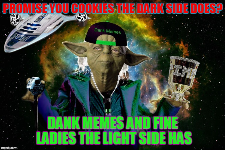 Dank Memes and Fine Ladies the Light Side Has | PROMISE YOU COOKIES THE DARK SIDE DOES? DANK MEMES AND FINE LADIES THE LIGHT SIDE HAS | image tagged in yoda pimp my ride,challenge accepted,jying,socrates,star wars,sorry hokeewolf | made w/ Imgflip meme maker