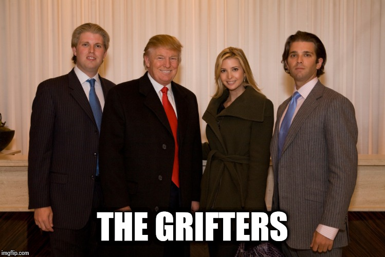trump family |  THE GRIFTERS | image tagged in trump family,memes | made w/ Imgflip meme maker
