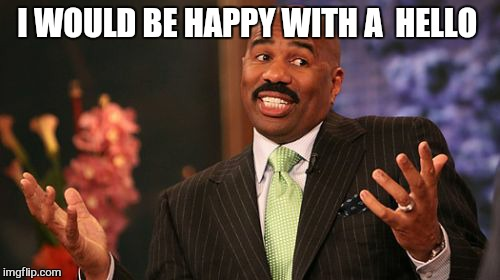 Steve Harvey Meme | I WOULD BE HAPPY WITH A  HELLO | image tagged in memes,steve harvey | made w/ Imgflip meme maker