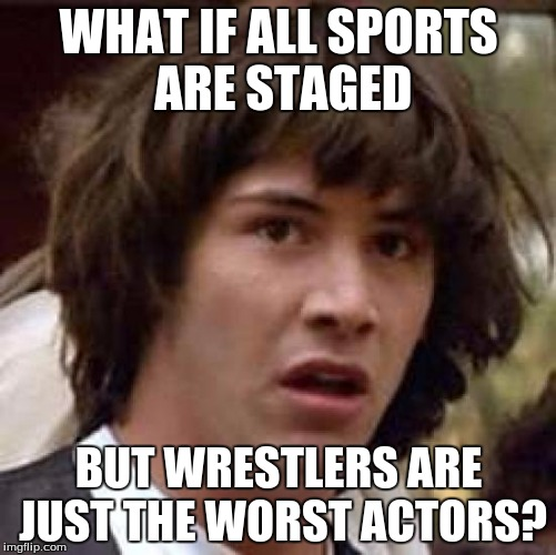 Conspiracy Keanu Meme | WHAT IF ALL SPORTS ARE STAGED BUT WRESTLERS ARE JUST THE WORST ACTORS? | image tagged in memes,conspiracy keanu | made w/ Imgflip meme maker