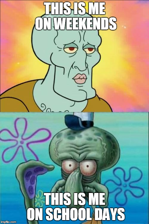 Squidward Meme | THIS IS ME ON WEEKENDS THIS IS ME ON SCHOOL DAYS | image tagged in memes,squidward | made w/ Imgflip meme maker