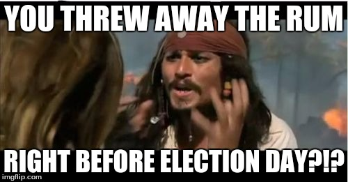 Why Is The Rum Gone | YOU THREW AWAY THE RUM RIGHT BEFORE ELECTION DAY?!? | image tagged in memes,why is the rum gone | made w/ Imgflip meme maker