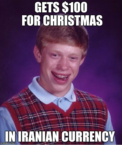 Bad Luck Brian Meme | GETS $100 FOR CHRISTMAS IN IRANIAN CURRENCY | image tagged in memes,bad luck brian | made w/ Imgflip meme maker