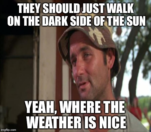 THEY SHOULD JUST WALK ON THE DARK SIDE OF THE SUN YEAH, WHERE THE WEATHER IS NICE | made w/ Imgflip meme maker