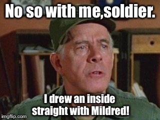 No so with me,soldier. I drew an inside straight with Mildred! | made w/ Imgflip meme maker