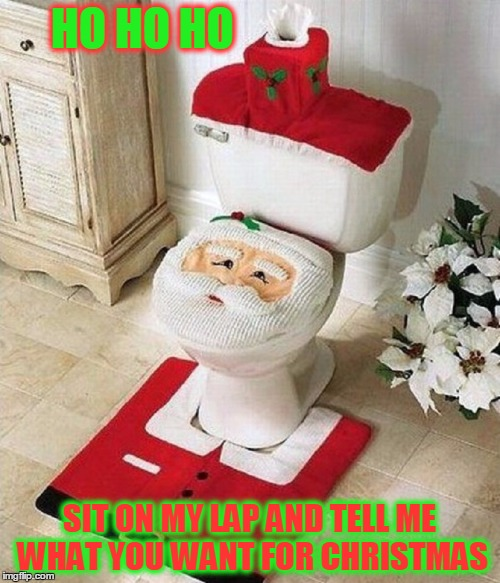 It's the Most Crappiest Time of the Year | HO HO HO SIT ON MY LAP AND TELL ME WHAT YOU WANT FOR CHRISTMAS | image tagged in meme,christmas meme,santa claus,santa claus meme,down the toilet | made w/ Imgflip meme maker