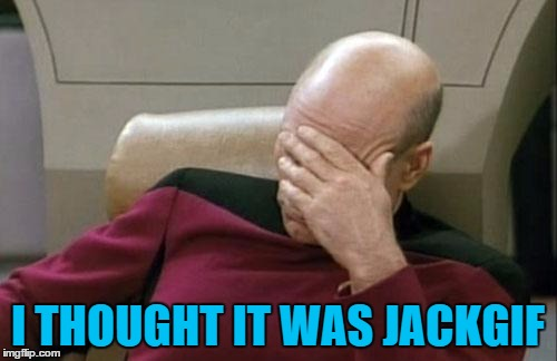 Captain Picard Facepalm Meme | I THOUGHT IT WAS JACKGIF | image tagged in memes,captain picard facepalm | made w/ Imgflip meme maker