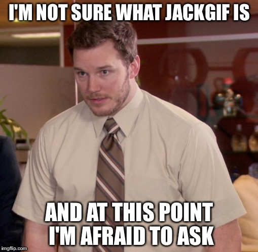 I'M NOT SURE WHAT JACKGIF IS AND AT THIS POINT I'M AFRAID TO ASK | made w/ Imgflip meme maker