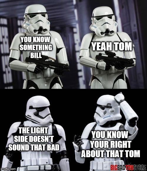 two every day stormtroopers  | YOU KNOW SOMETHING BILL YEAH TOM THE LIGHT SIDE DOESN'T SOUND THAT BAD YOU KNOW YOUR RIGHT ABOUT THAT TOM | image tagged in two every day stormtroopers | made w/ Imgflip meme maker